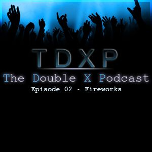 The Double X Podcast Episode 02 – Fireworks