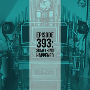 The Clockwork Cabaret: Something Happened (Episode 393)