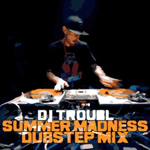 DJ TROUBL - SUMMER MADNESS DUBSTEP MIX