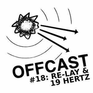 OFFCAST #18: Re-lay & 19 Hertz