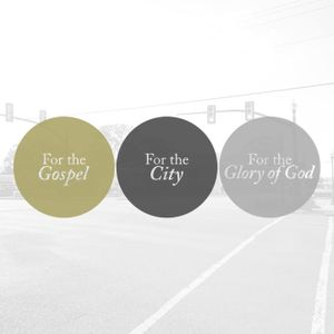 For the Gospel, For the City, For the Glory of God
