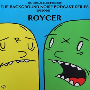 The Bomarr Blog Presents: The Background Noise Podcast Series, Episode 1: Roycer
