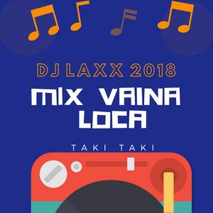 MIX VAINA LOCA - [DJ LAXX™ 2018 TAKI TAKI - EDJ]