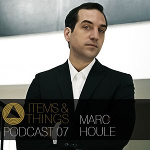 ITEMS & THINGS PODCAST 07: MARC HOULE