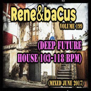 Rene & Bacus ~ Volume 199 (DEEP FUTURE HOUSE 103-118 BPM) (MIXED JUNE 2017)