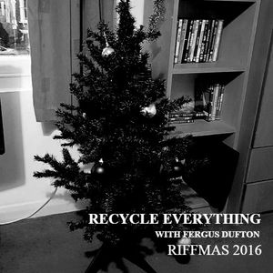 Recycle Everything- Riffmas 2016