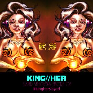 KING//HER SLAYED SELECTIONS EPISODE 07