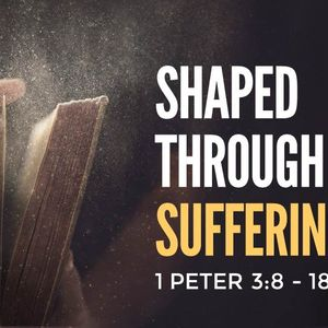 Shaped Through Suffering [1 Peter 3:8-18]
