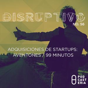 Disruptivo No. 56 - Adquisiciones de Startups: Aventones / 99 Minutos.