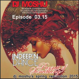 InDeep'nDance Episode 03.15- Pursuit of Something Dj Moshu's Spring Resolution 2015