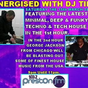 Energised With DJ Tim - Featuring George Jackson From Chicago - 15/3/14/ - 103.2 Preston fm