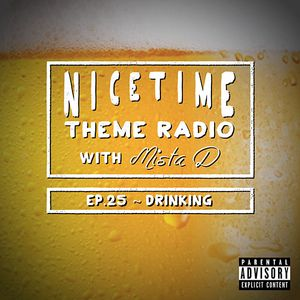 NICE TIME THEME RADIO with MISTA D ~~~~ Ep. 25: Drinking