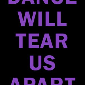 Dance will tear us apart