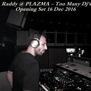 Raddy @ PLAZMA - Too Many Dj's - Opening Set 16 Dec 2016