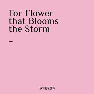 For Flower that Blooms the Storm