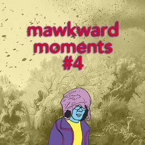 Mawkward Moments #4