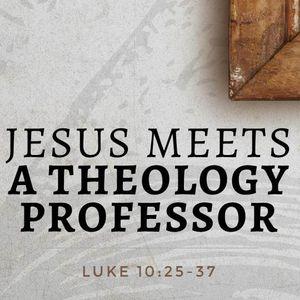Jesus Meets A Theology Professor [Luke 10:25-37]