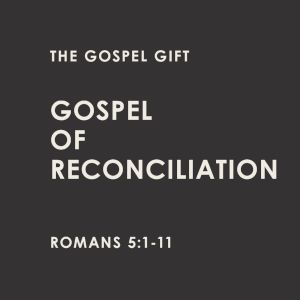 Gospel of Reconciliation - Romans 5:1-11