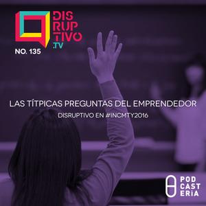 DIsruptivo No. 135 -  Las Títpicas preguntas del Emprendedor