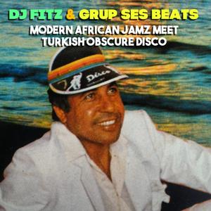 DJ Fitz X Grup Ses Beats -  Modern African Jamz meet Turkish Meyhane Disco Classics