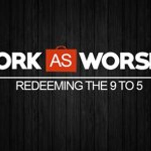 Work as Worship: Week 6, May 24, 2015