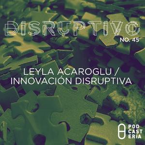 Disruptivo No. 45 - Leyla Acaroglu / Innovación Disruptiva