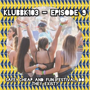 Klubbk103 - Episode 9 - Safe, cheap and fun festivals, do they exist?