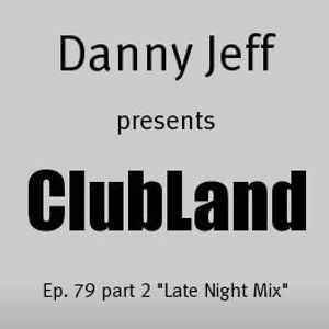 """Danny Jeff presents ClubLand episode 79 part 2 """"Late Night Mix"""""""