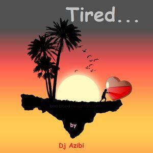 Tired...By Dj Azibi