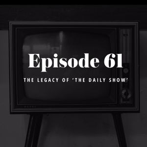 Episode 61: The Legacy of The Daily Show