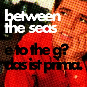 Between the Seas - E to the G. Das ist prima!