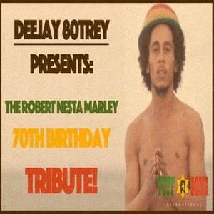 'Deejay 80Trey Presents - A Robert Nesta Marley Tribute - 70th Birthday Edition'