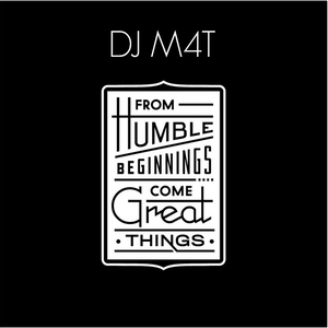 Dj M4t - From Humble Beginnings Come Great Things