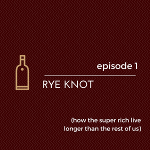 Ep. 1: Rye Knot (How the Super Rich Live Longer than the Rest of Us)