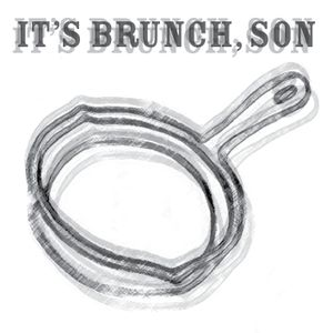 IT'S BRUNCH, SON!