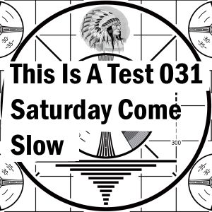 This Is Not A Test 031: Saturday Come Slow