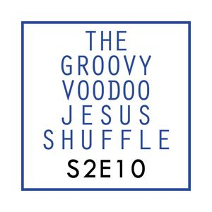 THE GROOVY VOODOO JESUS SHUFFLE #S2E10