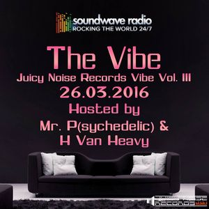 The Juicy Noise Records Vibe Part III. Hosted By H von Heavy and Mr.P(sychedelic) 26-03-2016
