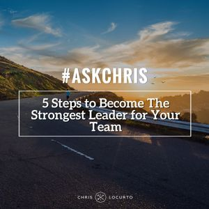 187: Ask Chris: 5 Steps to Become The Strongest Leader for Your Team
