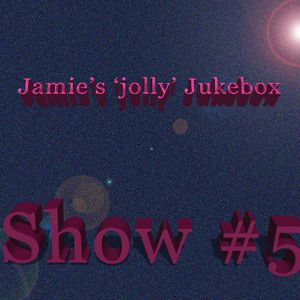 Jamie's 'jolly' Jukebox Show #5 Broadcast Date: 02042017