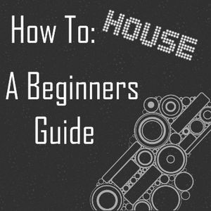 How To House, A Beginners Guide