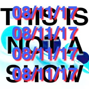 This Is Not A Show - 08/11/17