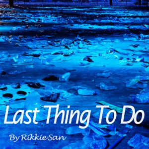 """Rikkie San """" Last Thing To Do """""""
