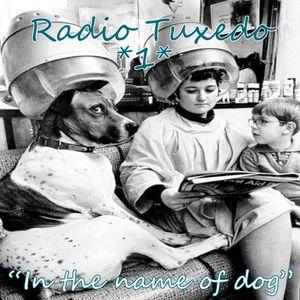 "Radio Tuxedo#1 - ""In the Name of Dog"""