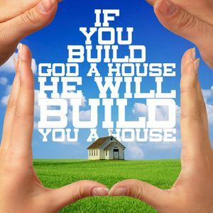 If You Build God A House, He Will Build You A House