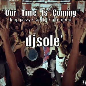 djsole' ''Our Time Is Coming'' #1- 18.12.15 deep jazzy/soulful/afro deep