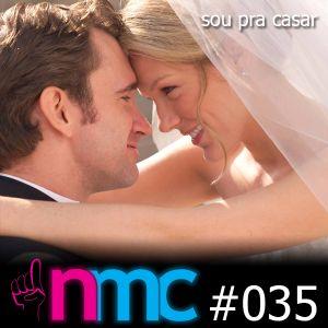 NMC #035 - Sou pra casar