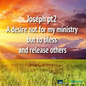 Joseph pt2 a desire not for my ministry but to bless and release others