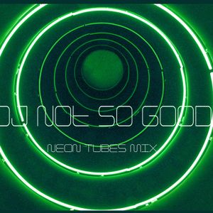 "Dj NotSoGood ""Neon Tubes"" Mix"
