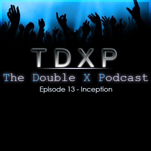 The Double X Podcast Episode 13 – Inception
